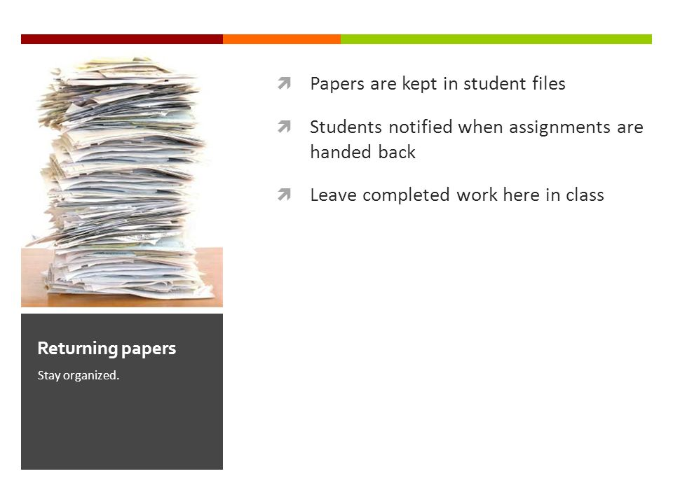 Papers are kept in student files Students notified when assignments are handed back Leave completed work here in class Stay organized.