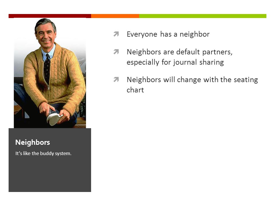 Everyone has a neighbor Neighbors are default partners, especially for journal sharing Neighbors will change with the seating chart Its like the buddy system.