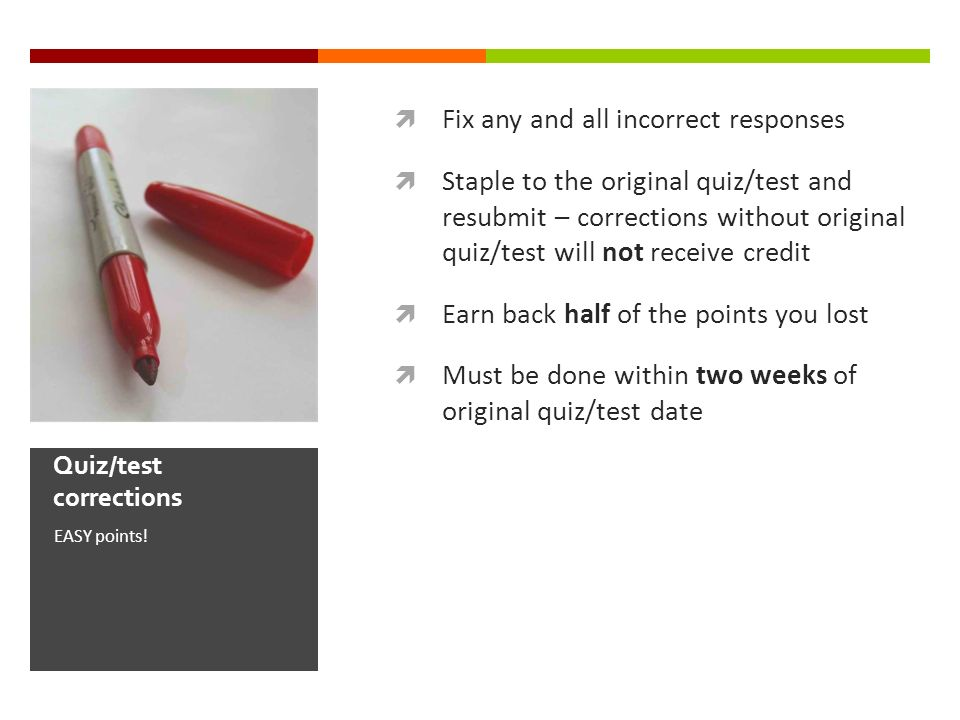 Fix any and all incorrect responses Staple to the original quiz/test and resubmit – corrections without original quiz/test will not receive credit Earn back half of the points you lost Must be done within two weeks of original quiz/test date EASY points.