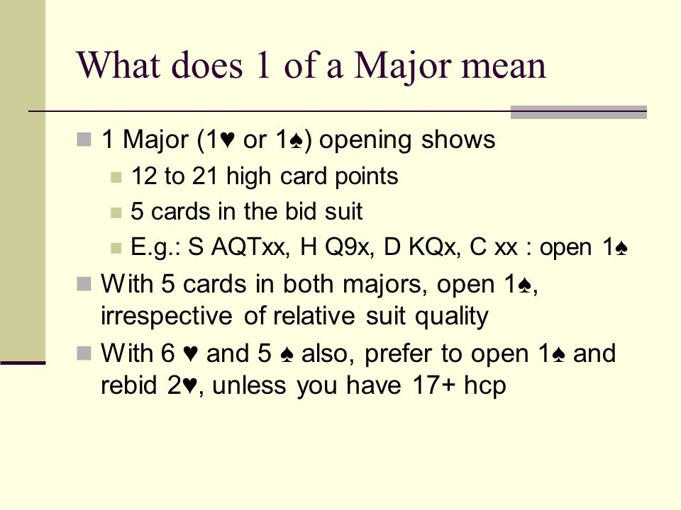 What does 1 of a Major mean 1 Major (1 or 1) opening shows 12 to 21 high card points 5 cards in the bid suit E.g.: S AQTxx, H Q9x, D KQx, C xx : open 1 With 5 cards in both majors, open 1, irrespective of relative suit quality With 6 and 5 also, prefer to open 1 and rebid 2, unless you have 17+ hcp