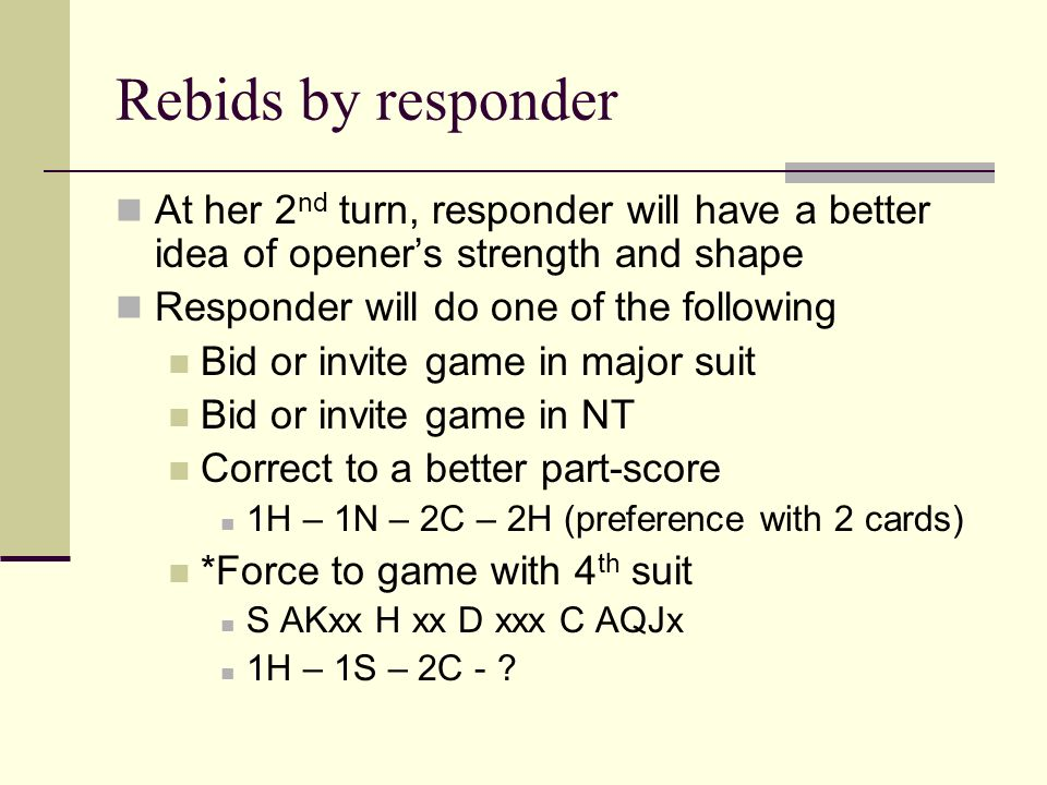 Rebids by responder At her 2 nd turn, responder will have a better idea of openers strength and shape Responder will do one of the following Bid or in