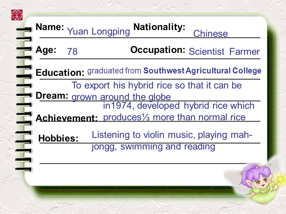 Name: Nationality: Age: Occupation: Education: Dream: Achievement: Hobbies: Yuan Longping Chinese 78ScientistFarmer graduated from Southwest Agricultural College To export his hybrid rice so that it can be grown around the globe in1974, developed hybrid rice which produces more than normal rice Listening to violin music, playing mah- jongg, swimming and reading