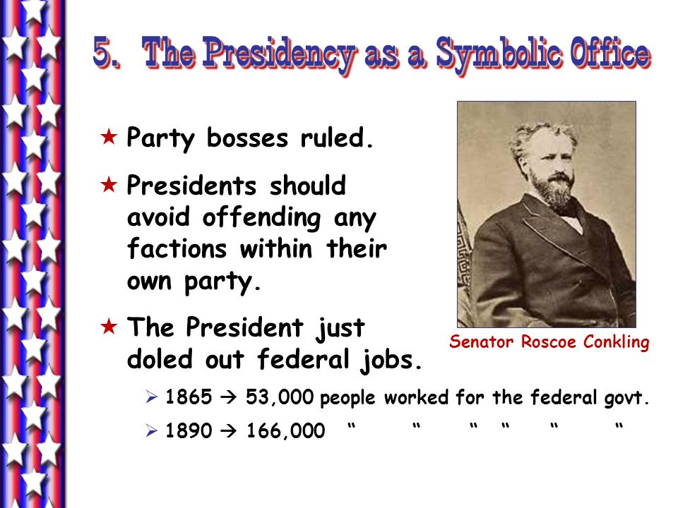 5. The Presidency as a Symbolic Office Party bosses ruled. Presidents should avoid offending any factions within their own party. The President just d