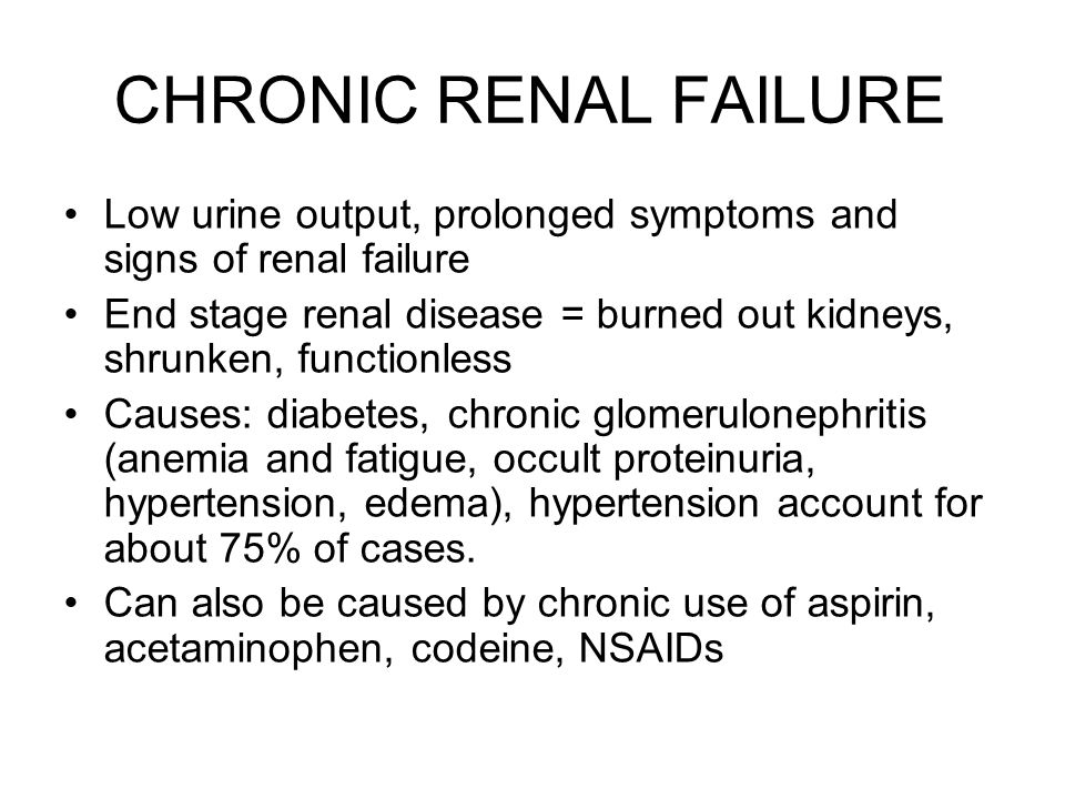 CHRONIC RENAL FAILURE Low urine output, prolonged symptoms and signs of renal failure End stage renal disease = burned out kidneys, shrunken, function