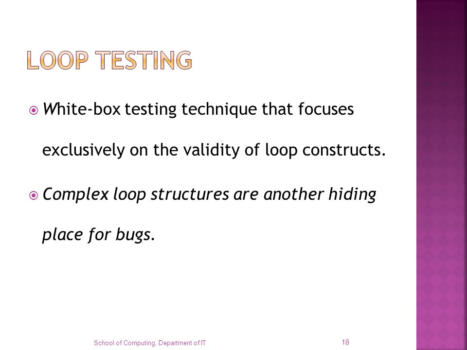 White-box testing technique that focuses exclusively on the validity of loop constructs. Complex loop structures are another hiding place for bugs. Sc