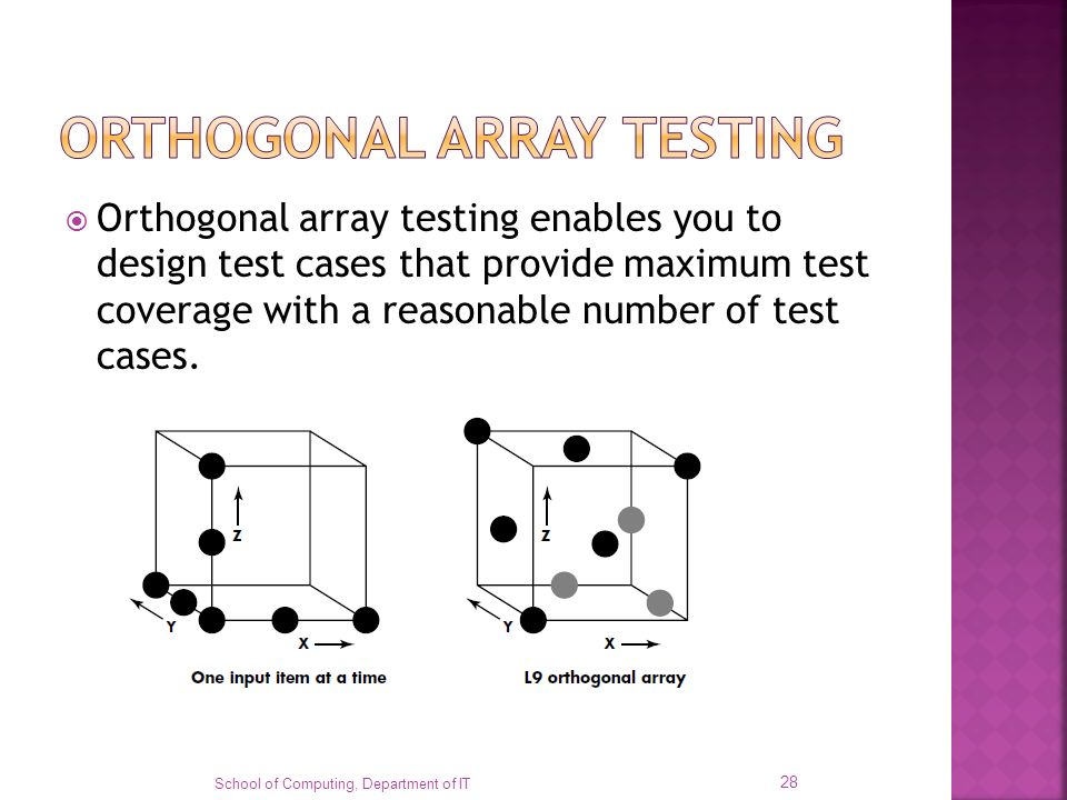 Orthogonal array testing enables you to design test cases that provide maximum test coverage with a reasonable number of test cases. School of Computi