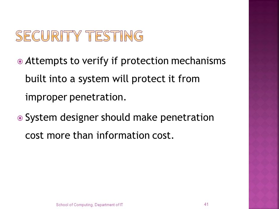 Attempts to verify if protection mechanisms built into a system will protect it from improper penetration. System designer should make penetration cos