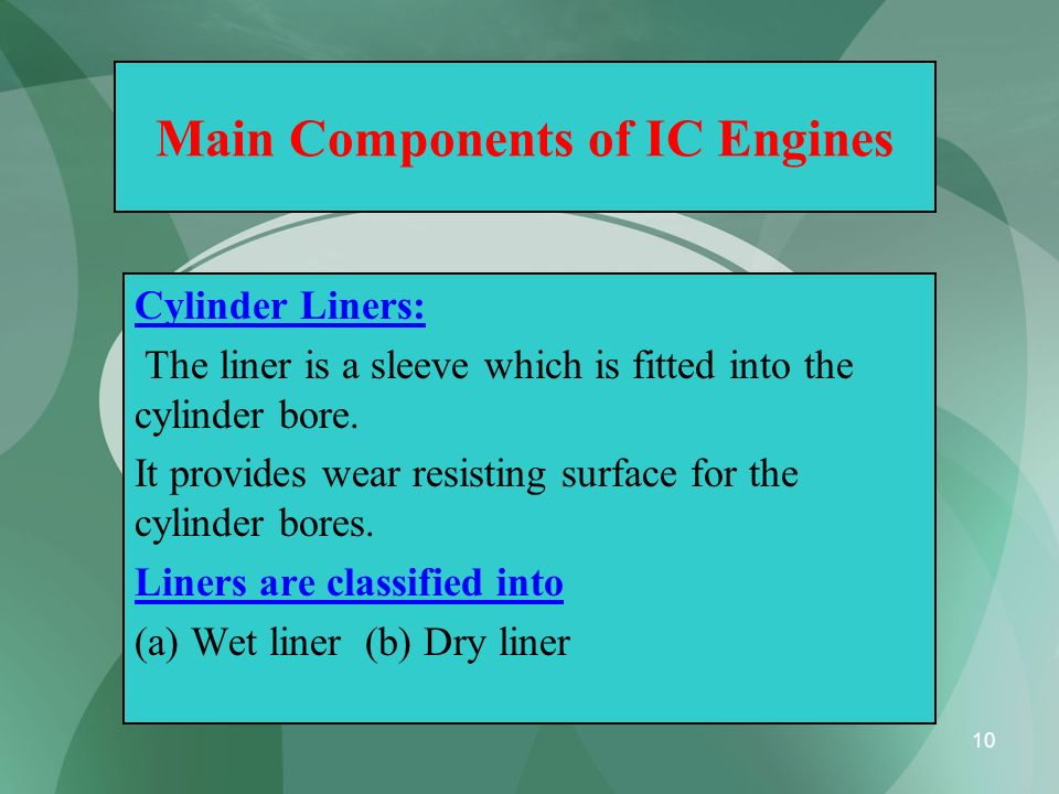 10 Main Components of IC Engines Cylinder Liners: The liner is a sleeve which is fitted into the cylinder bore. It provides wear resisting surface for
