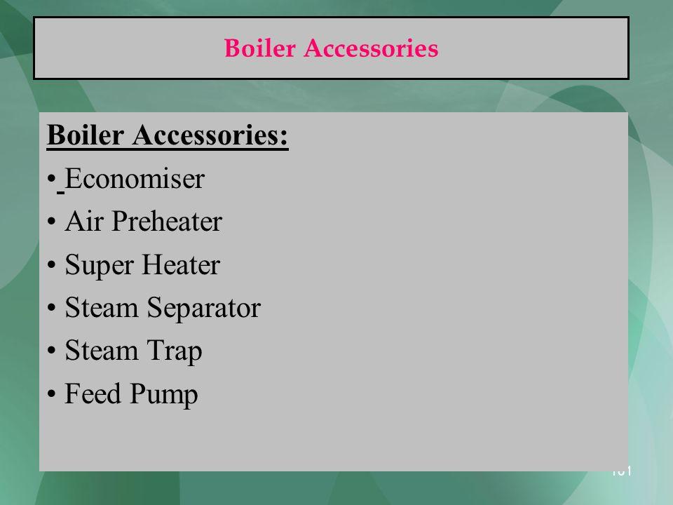 101 Boiler Accessories Boiler Accessories: Economiser Air Preheater Super Heater Steam Separator Steam Trap Feed Pump