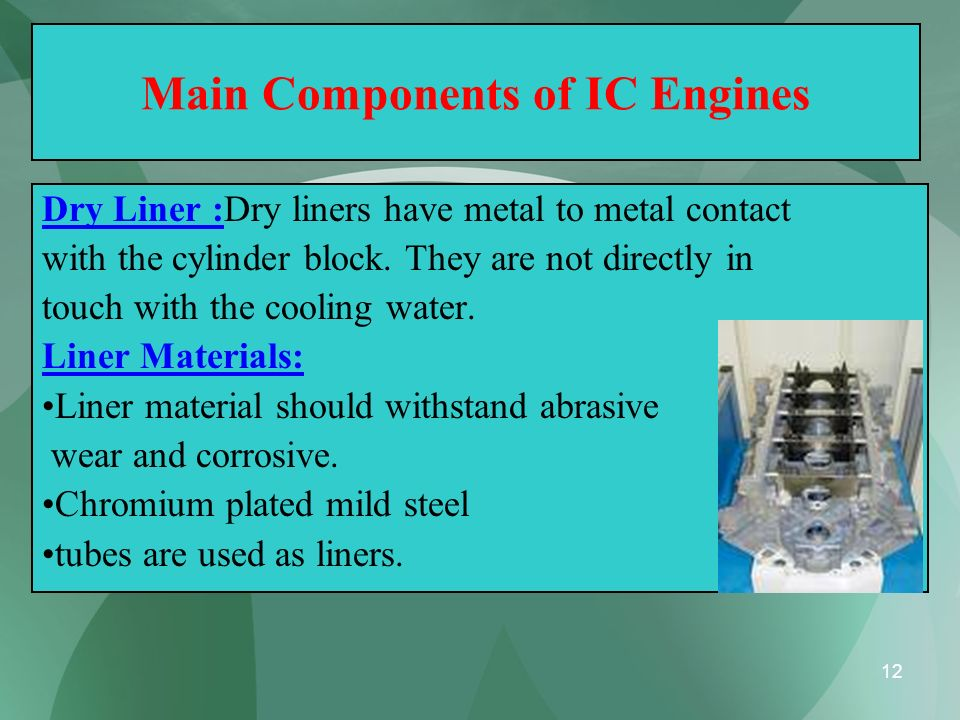 12 Main Components of IC Engines Dry Liner :Dry liners have metal to metal contact with the cylinder block. They are not directly in touch with the co