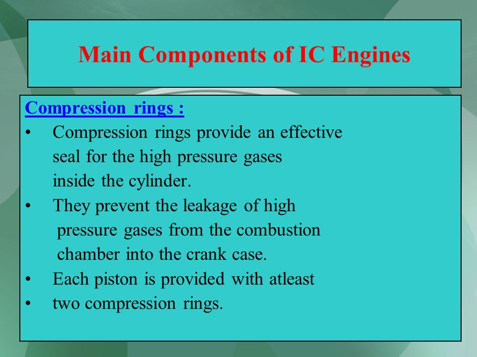 18 Main Components of IC Engines Compression rings : Compression rings provide an effective seal for the high pressure gases inside the cylinder. They