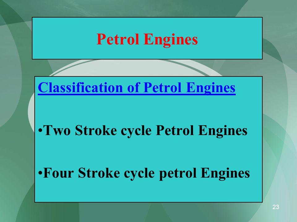 23 Petrol Engines Classification of Petrol Engines Two Stroke cycle Petrol Engines Four Stroke cycle petrol Engines