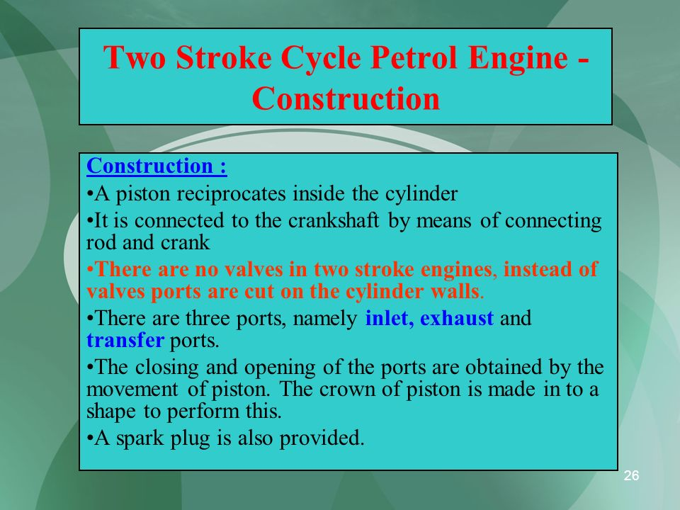 26 Two Stroke Cycle Petrol Engine - Construction Construction : A piston reciprocates inside the cylinder It is connected to the crankshaft by means o