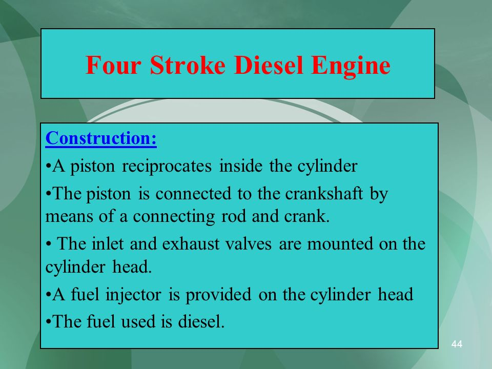 44 Four Stroke Diesel Engine Construction: A piston reciprocates inside the cylinder The piston is connected to the crankshaft by means of a connectin