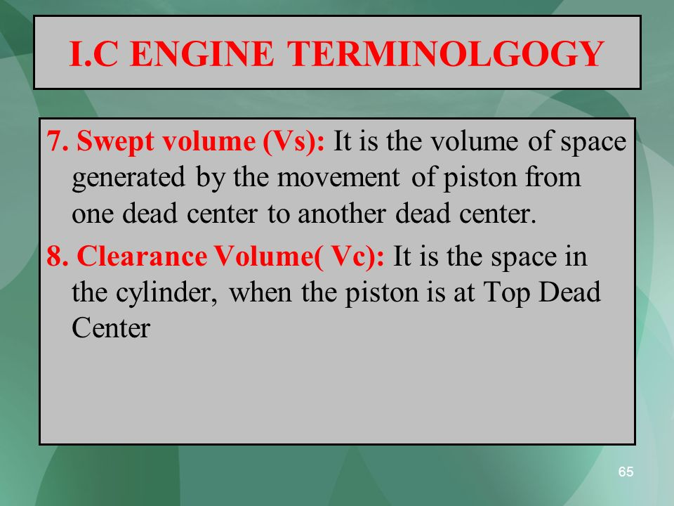 65 I.C ENGINE TERMINOLGOGY 7. Swept volume (Vs): It is the volume of space generated by the movement of piston from one dead center to another dead ce