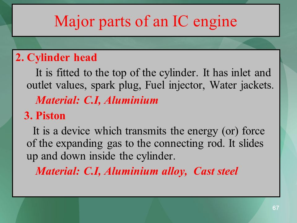 67 Major parts of an IC engine 2. Cylinder head It is fitted to the top of the cylinder. It has inlet and outlet values, spark plug, Fuel injector, Wa