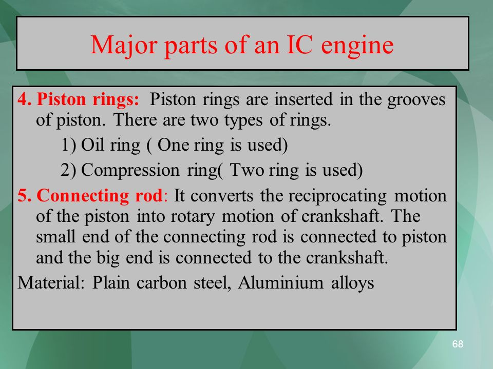 68 Major parts of an IC engine 4. Piston rings: Piston rings are inserted in the grooves of piston. There are two types of rings. 1) Oil ring ( One ri