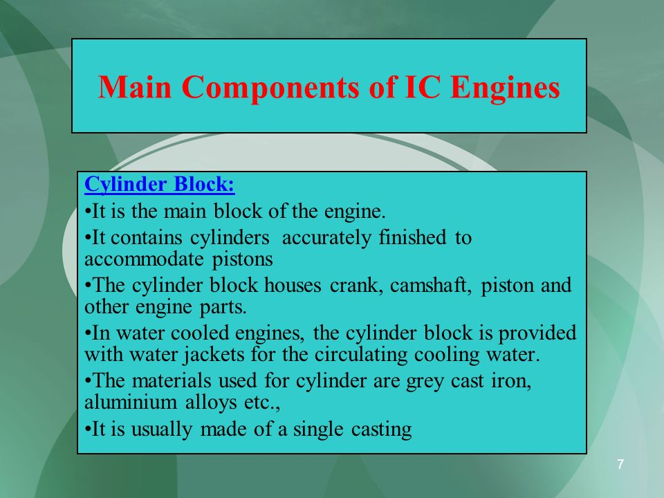 7 Main Components of IC Engines Cylinder Block: It is the main block of the engine. It contains cylinders accurately finished to accommodate pistons T