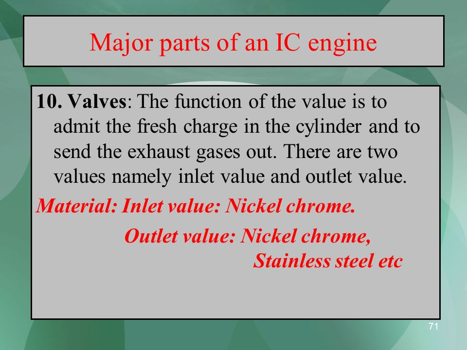 71 Major parts of an IC engine 10. Valves: The function of the value is to admit the fresh charge in the cylinder and to send the exhaust gases out. T