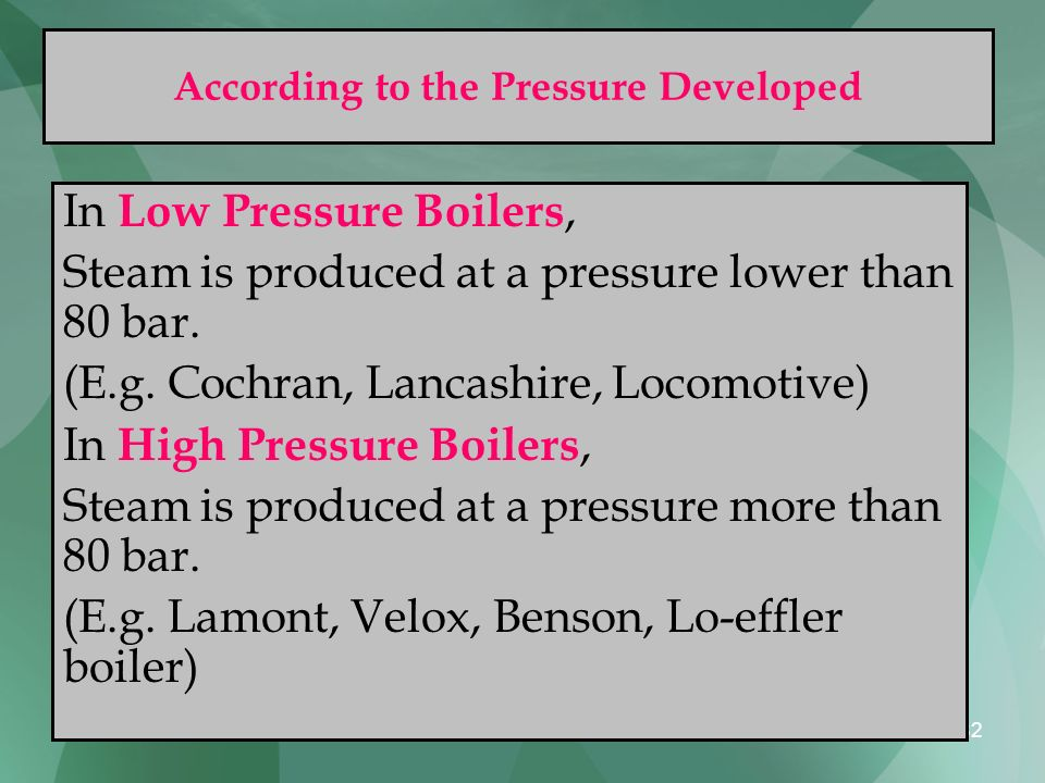 82 According to the Pressure Developed In Low Pressure Boilers, Steam is produced at a pressure lower than 80 bar. (E.g. Cochran, Lancashire, Locomoti
