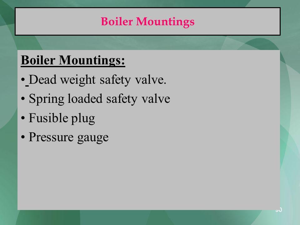 90 Boiler Mountings Boiler Mountings: Dead weight safety valve. Spring loaded safety valve Fusible plug Pressure gauge
