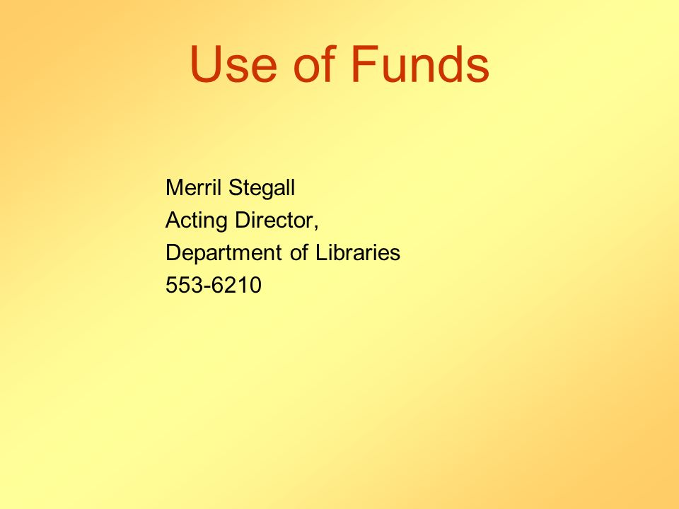 Use of Funds Merril Stegall Acting Director, Department of Libraries 553-6210
