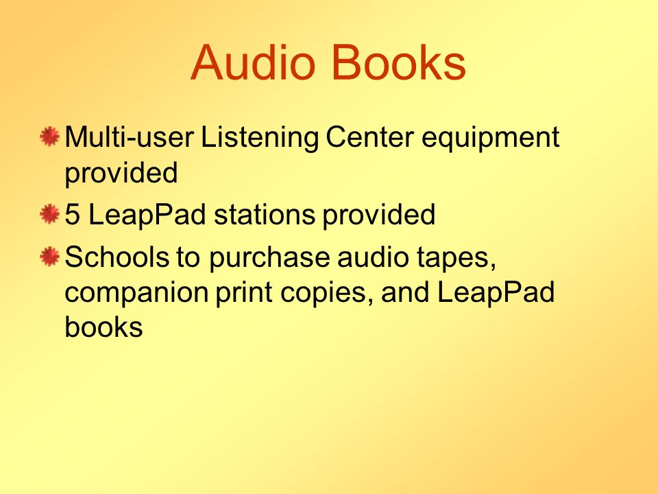 Audio Books Multi-user Listening Center equipment provided 5 LeapPad stations provided Schools to purchase audio tapes, companion print copies, and LeapPad books