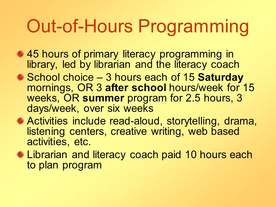 Out-of-Hours Programming 45 hours of primary literacy programming in library, led by librarian and the literacy coach School choice – 3 hours each of 15 Saturday mornings, OR 3 after school hours/week for 15 weeks, OR summer program for 2.5 hours, 3 days/week, over six weeks Activities include read-aloud, storytelling, drama, listening centers, creative writing, web based activities, etc.