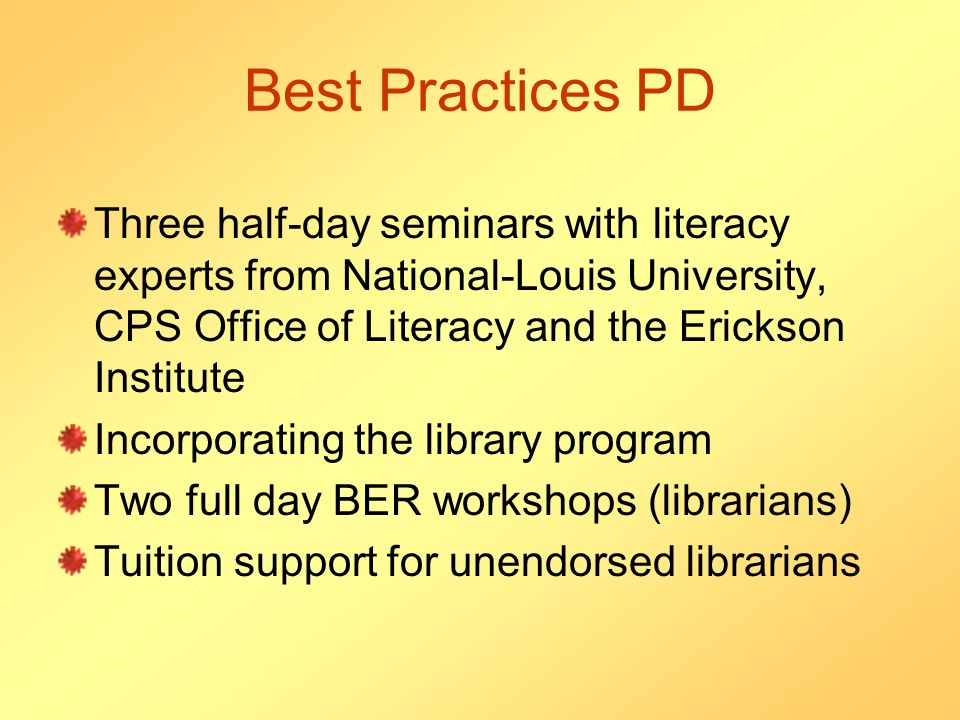 Best Practices PD Three half-day seminars with literacy experts from National-Louis University, CPS Office of Literacy and the Erickson Institute Incorporating the library program Two full day BER workshops (librarians) Tuition support for unendorsed librarians