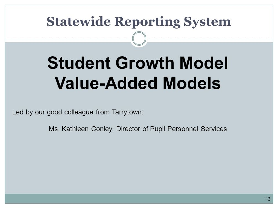 Statewide Reporting System Student Growth Model Value-Added Models Led by our good colleague from Tarrytown: Ms.