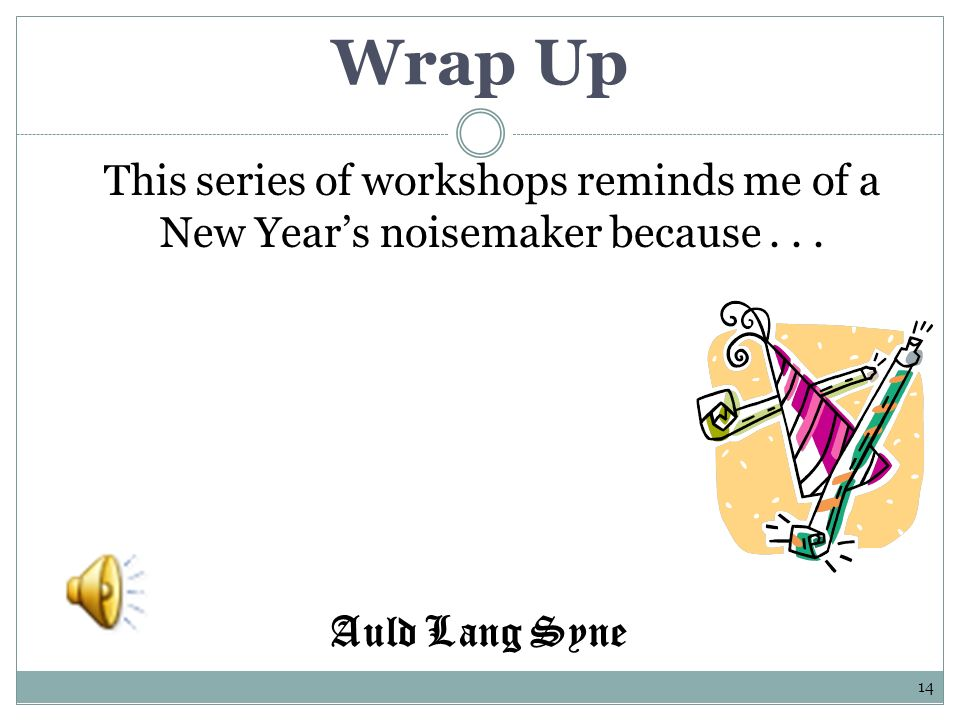 Wrap Up This series of workshops reminds me of a New Years noisemaker because... 14 Auld Lang Syne