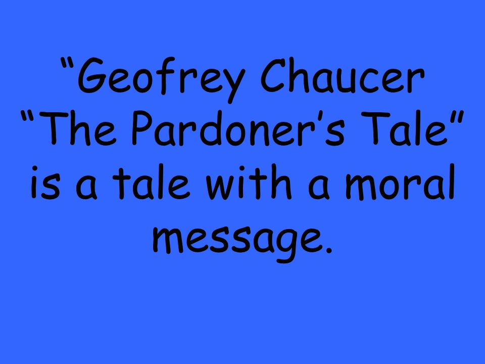 Geofrey Chaucer The Pardoners Tale is a tale with a moral message.