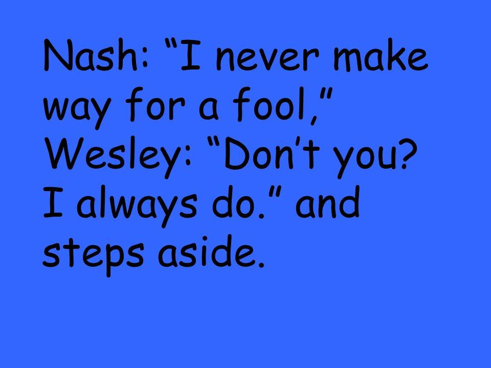 Nash: I never make way for a fool, Wesley: Dont you? I always do. and steps aside.