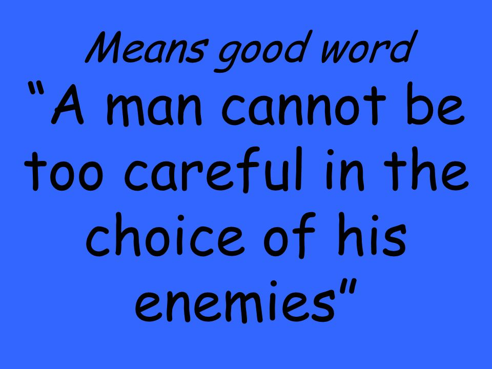 Means good word A man cannot be too careful in the choice of his enemies