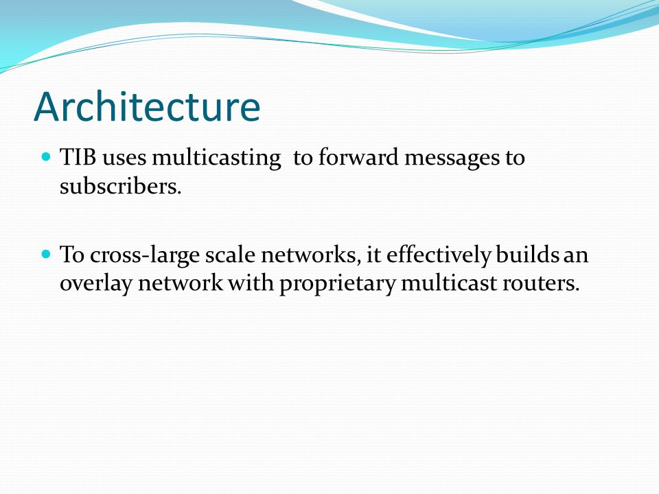 Architecture TIB uses multicasting to forward messages to subscribers. To cross-large scale networks, it effectively builds an overlay network with pr