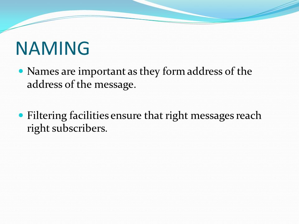 NAMING Names are important as they form address of the address of the message. Filtering facilities ensure that right messages reach right subscribers