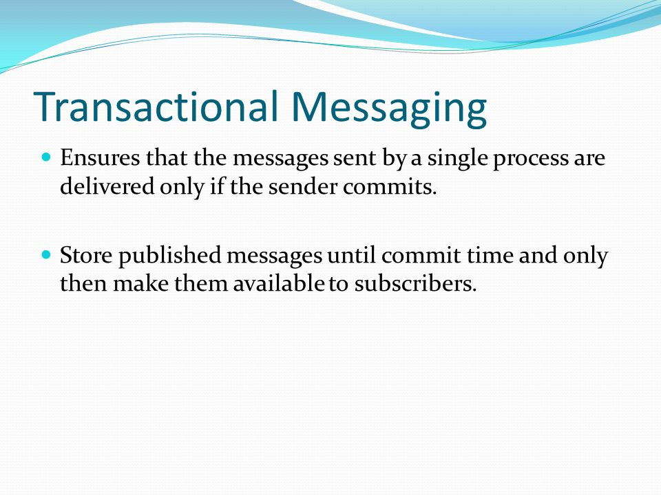 Transactional Messaging Ensures that the messages sent by a single process are delivered only if the sender commits. Store published messages until co