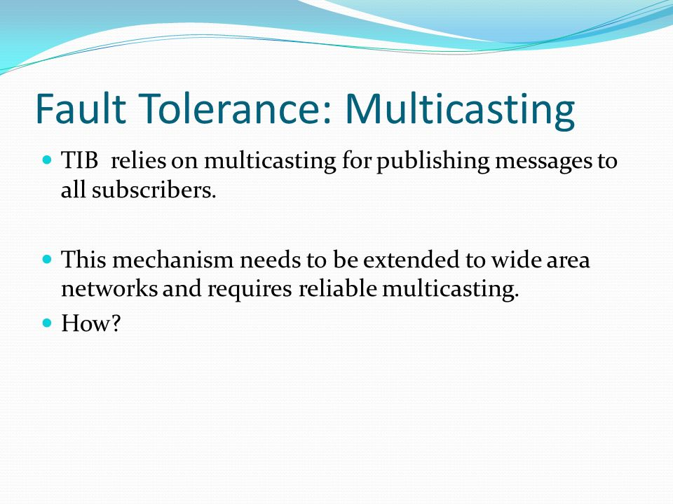 Fault Tolerance: Multicasting TIB relies on multicasting for publishing messages to all subscribers. This mechanism needs to be extended to wide area