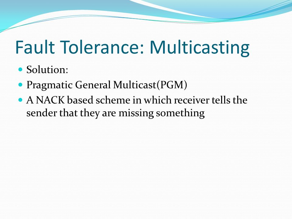 Fault Tolerance: Multicasting Solution: Pragmatic General Multicast(PGM) A NACK based scheme in which receiver tells the sender that they are missing
