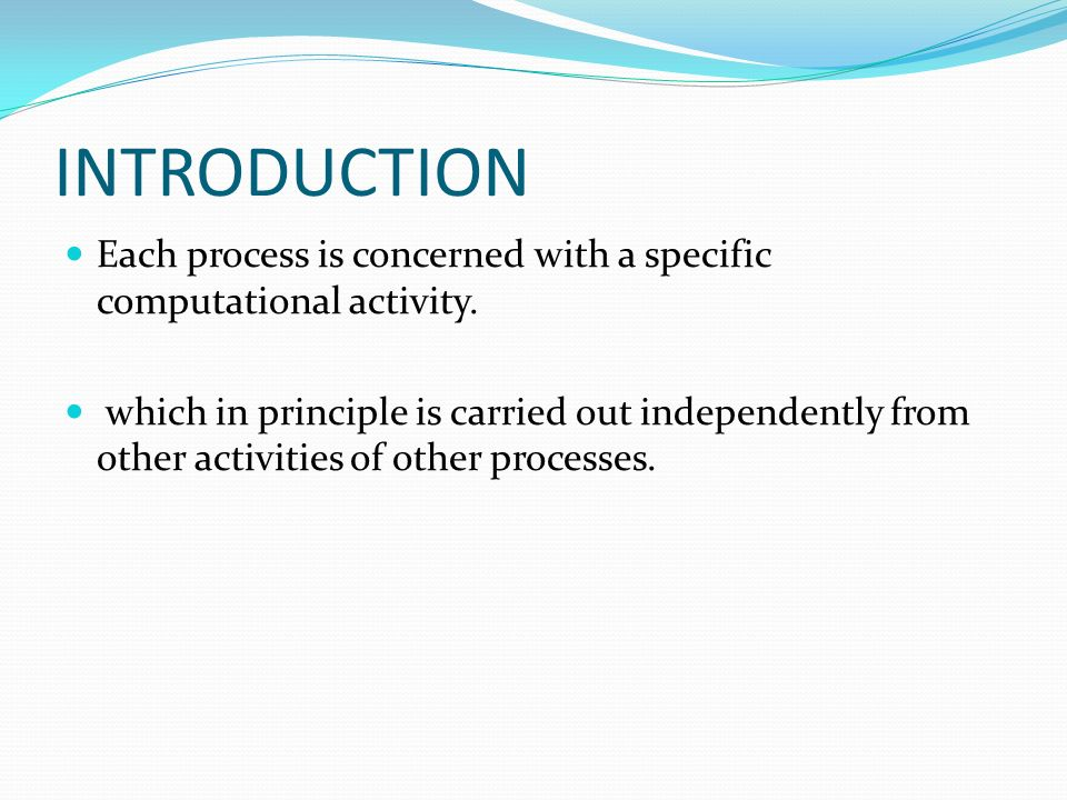 INTRODUCTION Each process is concerned with a specific computational activity. which in principle is carried out independently from other activities o