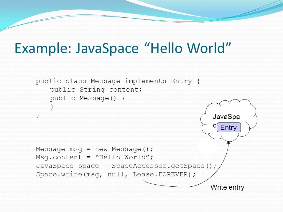 Example: JavaSpace Hello World public class Message implements Entry { public String content; public Message() { } Message msg = new Message(); Msg.content = Hello World; JavaSpace space = SpaceAccessor.getSpace(); Space.write(msg, null, Lease.FOREVER); Write entry JavaSpa ce Entry
