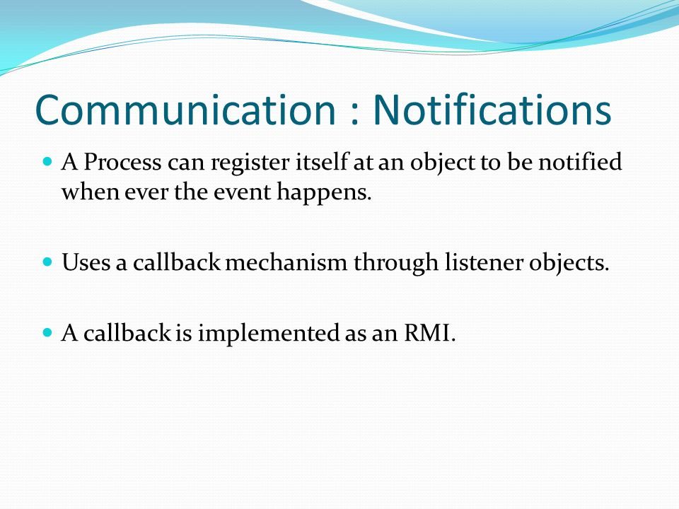 Communication : Notifications A Process can register itself at an object to be notified when ever the event happens.