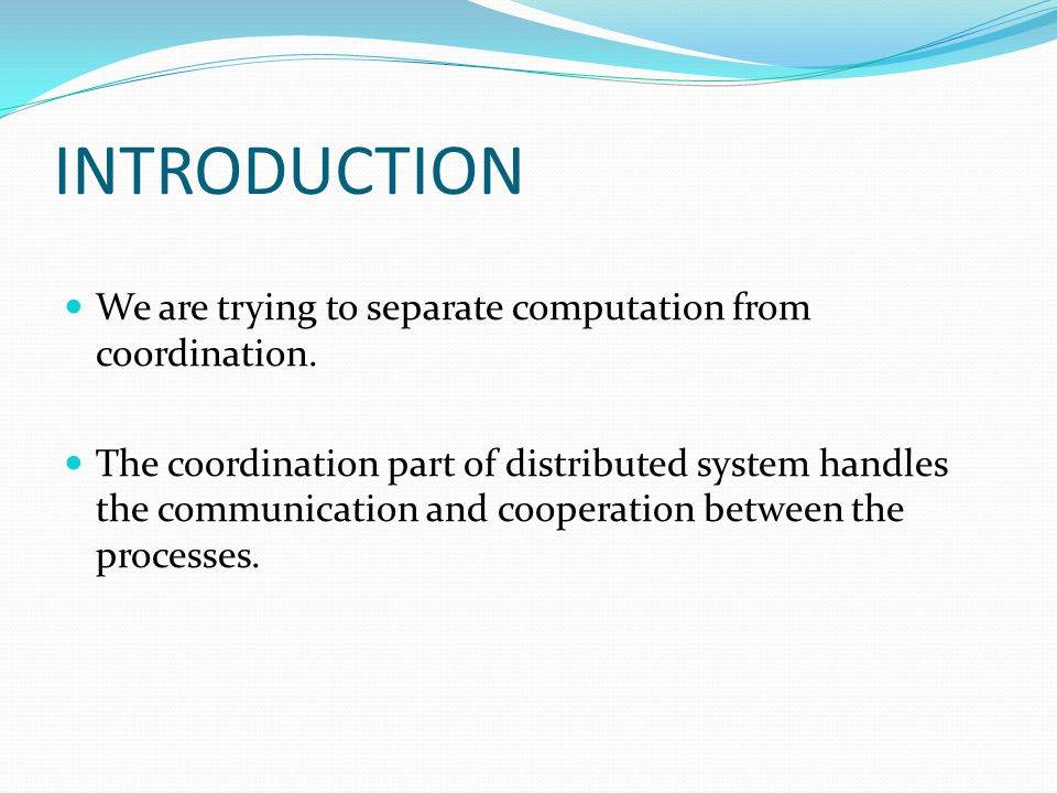 INTRODUCTION We are trying to separate computation from coordination. The coordination part of distributed system handles the communication and cooper