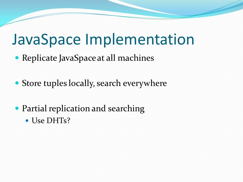 JavaSpace Implementation Replicate JavaSpace at all machines Store tuples locally, search everywhere Partial replication and searching Use DHTs