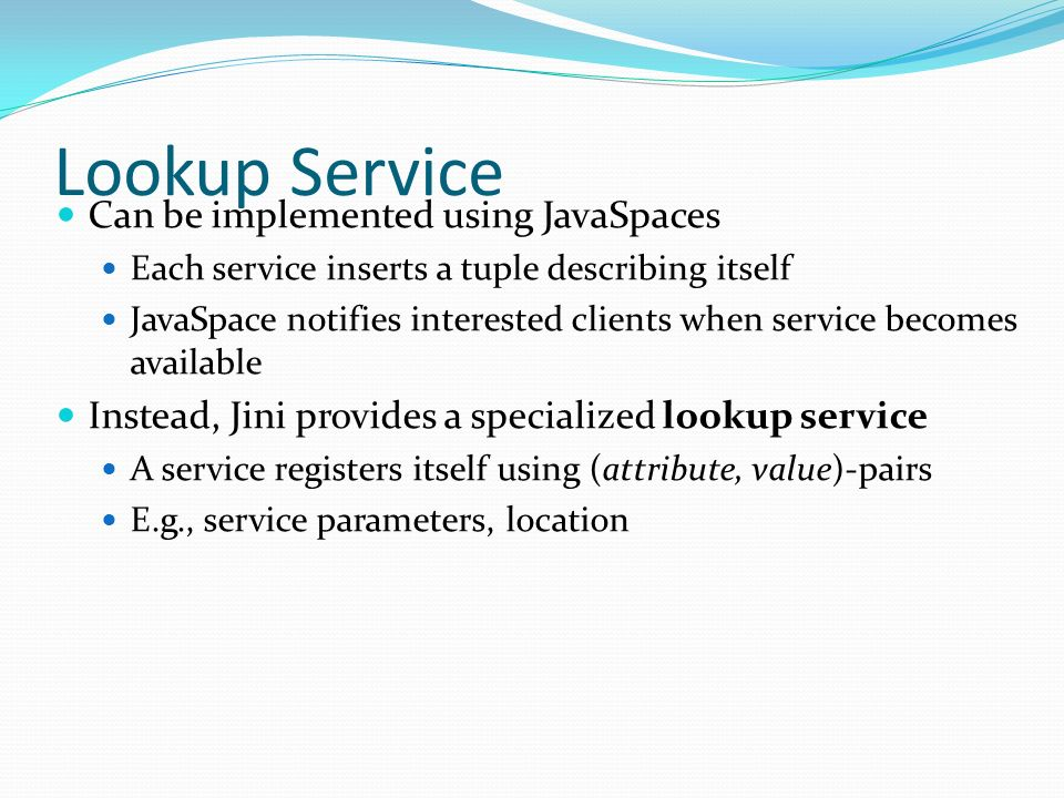 Lookup Service Can be implemented using JavaSpaces Each service inserts a tuple describing itself JavaSpace notifies interested clients when service b
