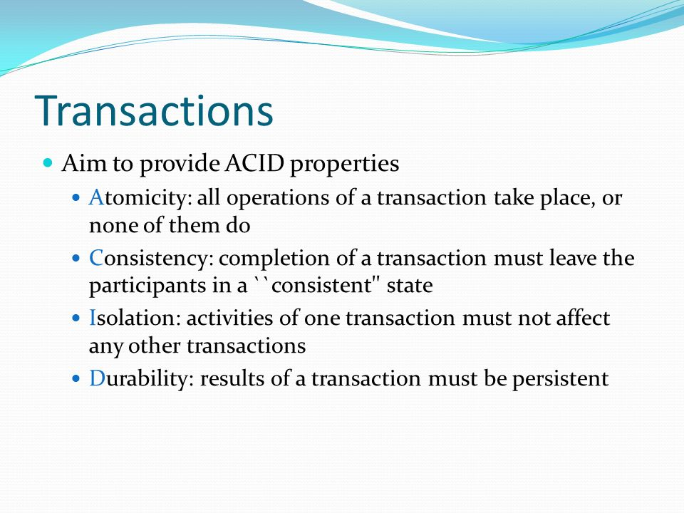 Transactions Aim to provide ACID properties Atomicity: all operations of a transaction take place, or none of them do Consistency: completion of a transaction must leave the participants in a ``consistent state Isolation: activities of one transaction must not affect any other transactions Durability: results of a transaction must be persistent