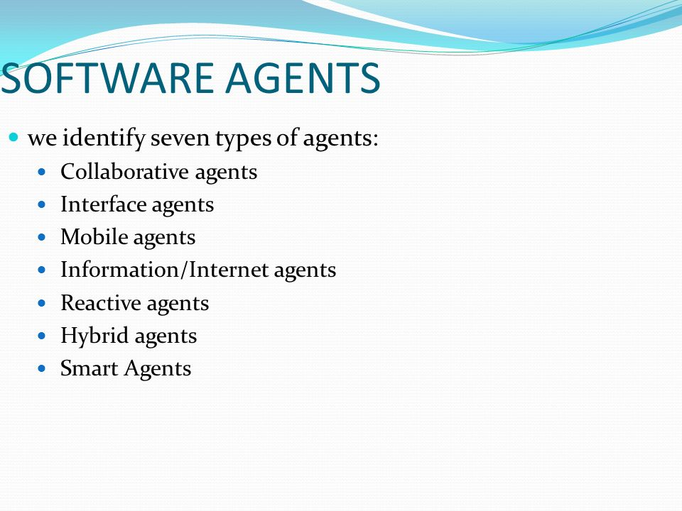 we identify seven types of agents: Collaborative agents Interface agents Mobile agents Information/Internet agents Reactive agents Hybrid agents Smart