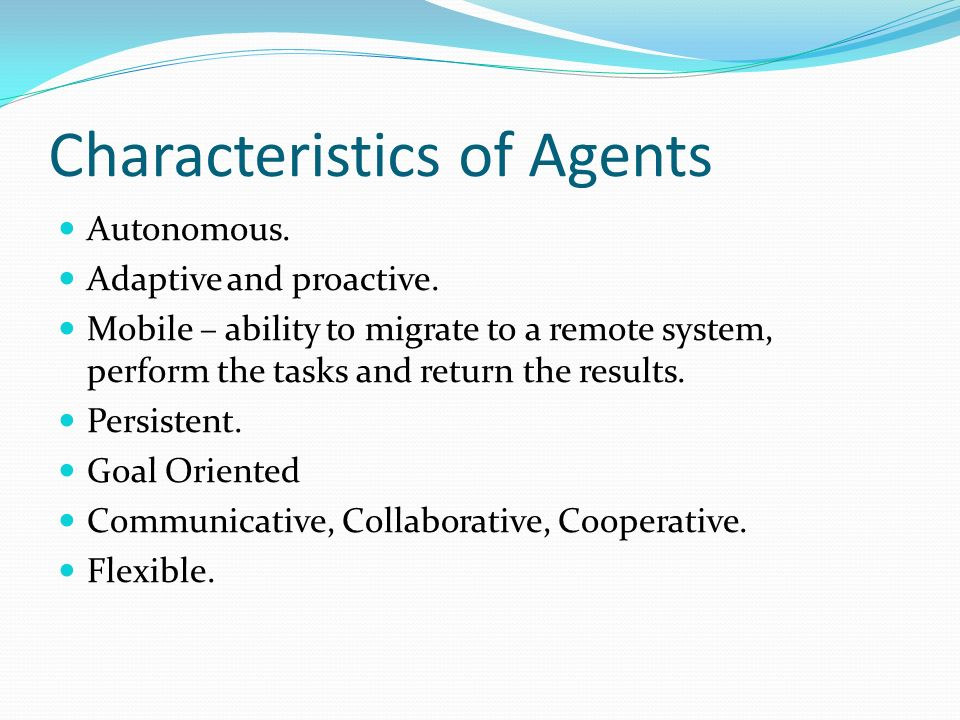 Characteristics of Agents Autonomous. Adaptive and proactive. Mobile – ability to migrate to a remote system, perform the tasks and return the results
