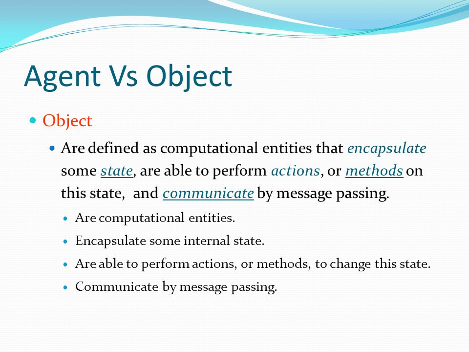 Agent Vs Object Object Are defined as computational entities that encapsulate some state, are able to perform actions, or methods on this state, and communicate by message passing.