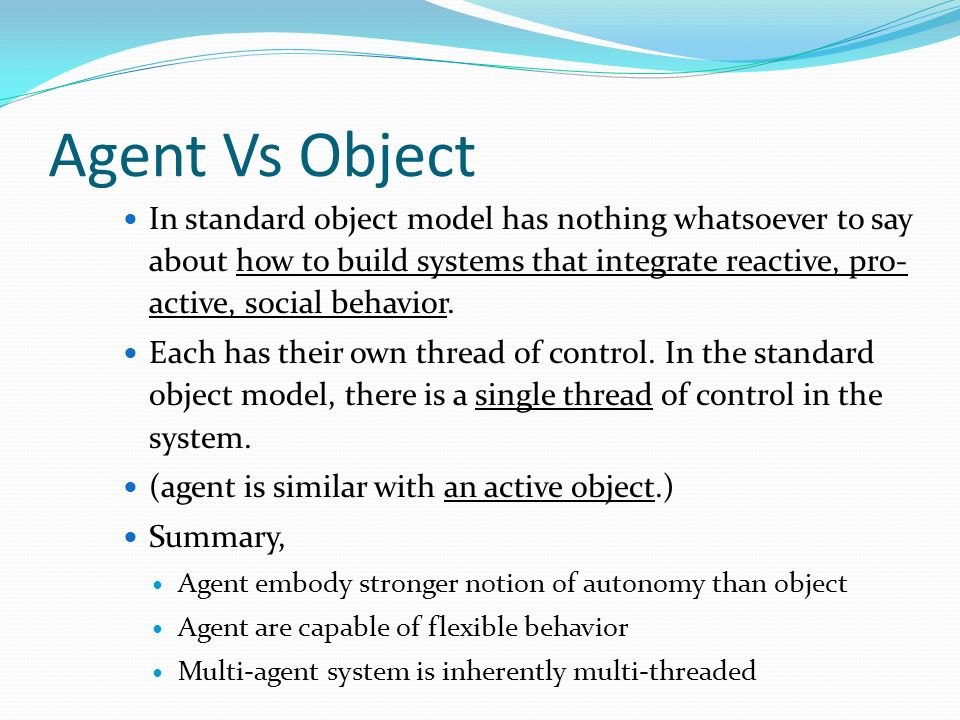 Agent Vs Object In standard object model has nothing whatsoever to say about how to build systems that integrate reactive, pro- active, social behavior.